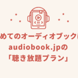 初めてのオーディオブックはaudiobook.jpの聴き放題プラン