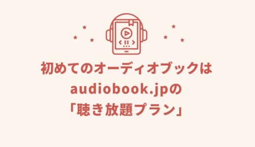 初めてのオーディオブックはaudiobook.jpの「聴き放題プラン」がおすすめ