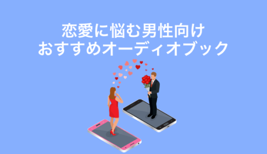 恋愛に悩む男性向けおすすめのオーディオブックレビュー2選